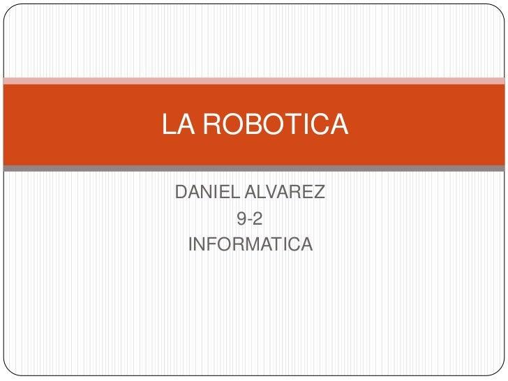 LA ROBOTICADANIEL ALVAREZ      9-2 INFORMATICA