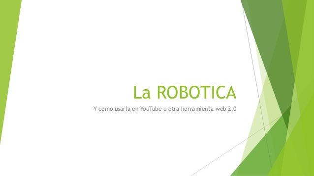 La ROBOTICA Y como usarla en YouTube u otra herramienta web 2.0