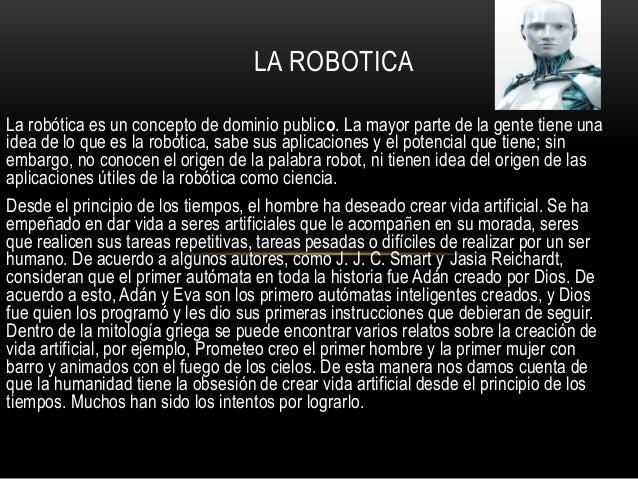 La robótica es un concepto de dominio publico. La mayor parte de la gente tiene una idea de lo que es la robótica, sabe su...