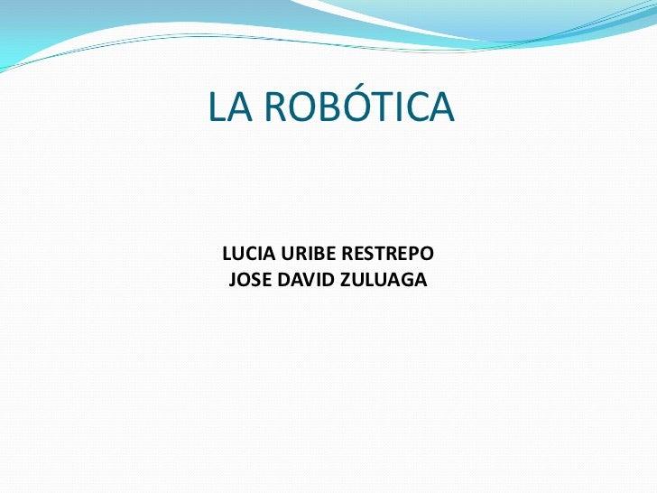 LA ROBÓTICA<br />LUCIA URIBE RESTREPO<br />JOSE DAVID ZULUAGA<br />