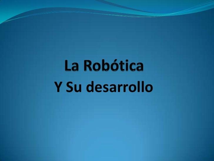 La Robótica<br />Y Su desarrollo<br />