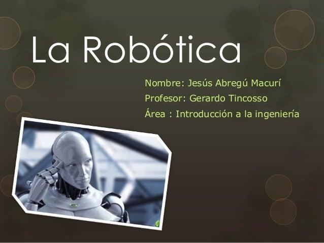 La Robótica Nombre: Jesús Abregú Macurí Profesor: Gerardo Tincosso Área : Introducción a la ingeniería