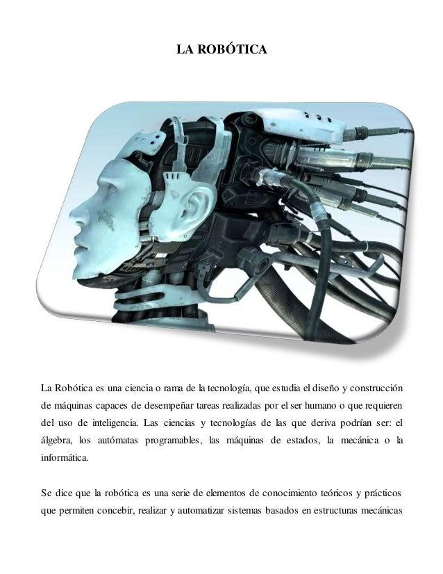 LA ROBÓTICA  La Robótica es una ciencia o rama de la tecnología, que estudia el diseño y construcción  de máquinas capaces...