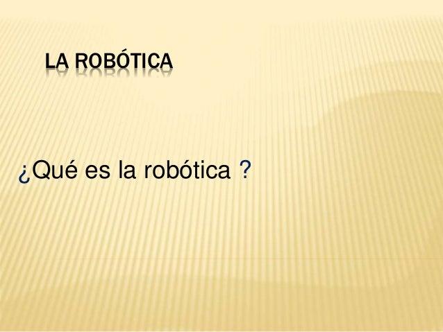 LA ROBÓTICA ¿Qué es la robótica ?