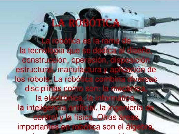 La Robótica          La robótica es la rama de  la tecnología que se dedica al diseño,   construcción, operación, disposic...