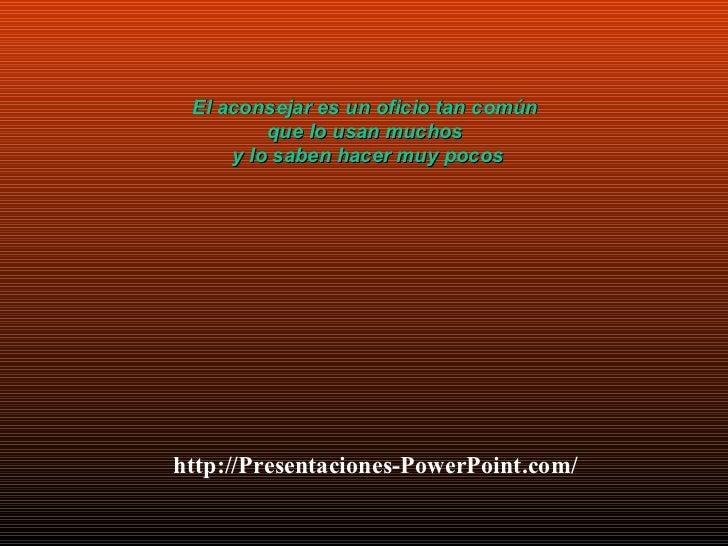 http://Presentaciones-PowerPoint.com/ El aconsejar es un oficio tan común  que lo usan muchos  y lo saben hacer muy pocos