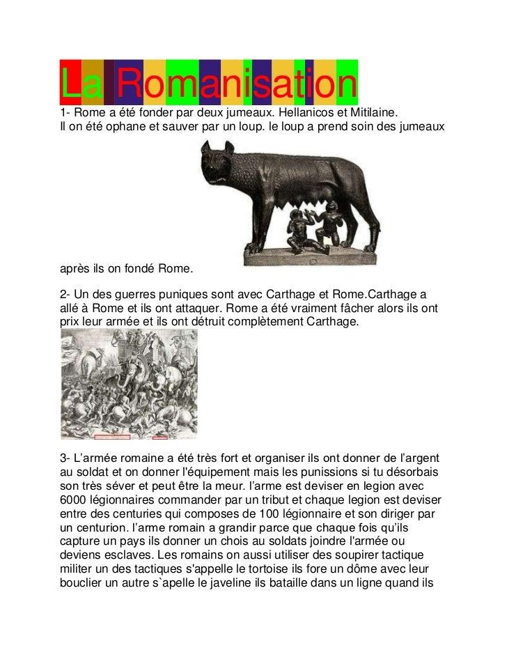 La Romanisation1- Rome a été fonder par deux jumeaux. Hellanicos et Mitilaine.Il on été ophane et sauver par un loup. le l...