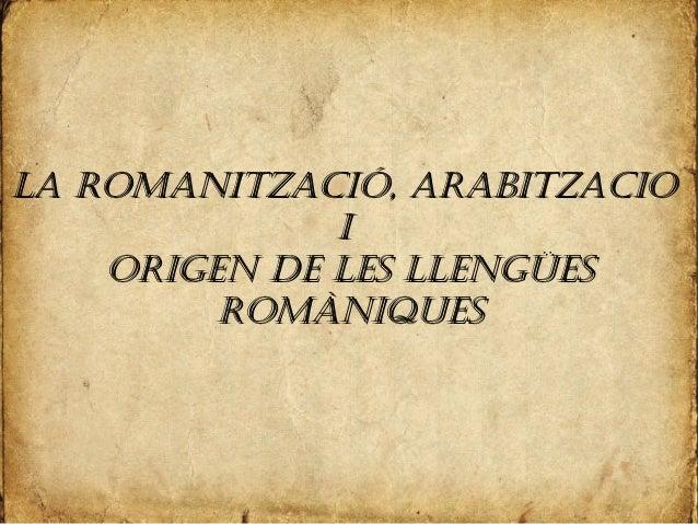 LA ROMANITZACIÓ, ARABITZACIOLA ROMANITZACIÓ, ARABITZACIO II ORIGEN DE LES LLENGÜESORIGEN DE LES LLENGÜES ROMÀNIQUESROMÀNIQ...