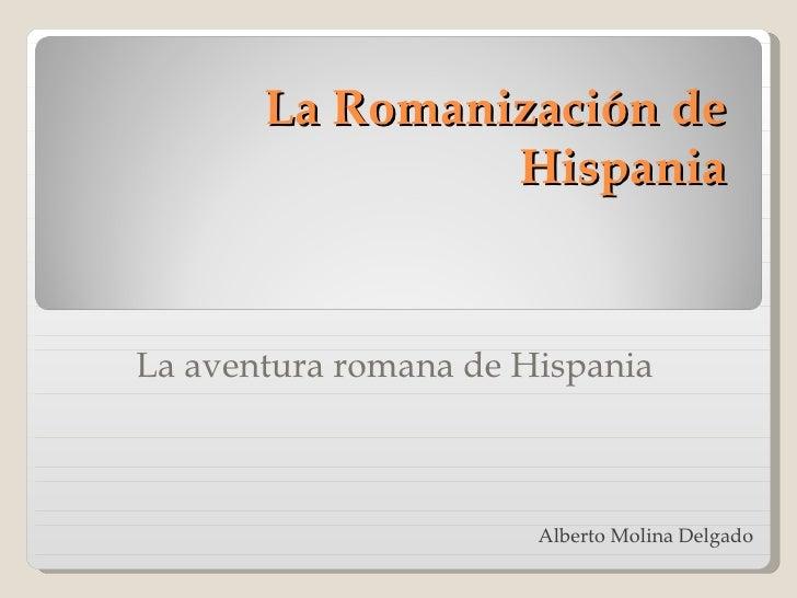 La Romanización de Hispania La aventura romana de Hispania Alberto  Molina  Delgado
