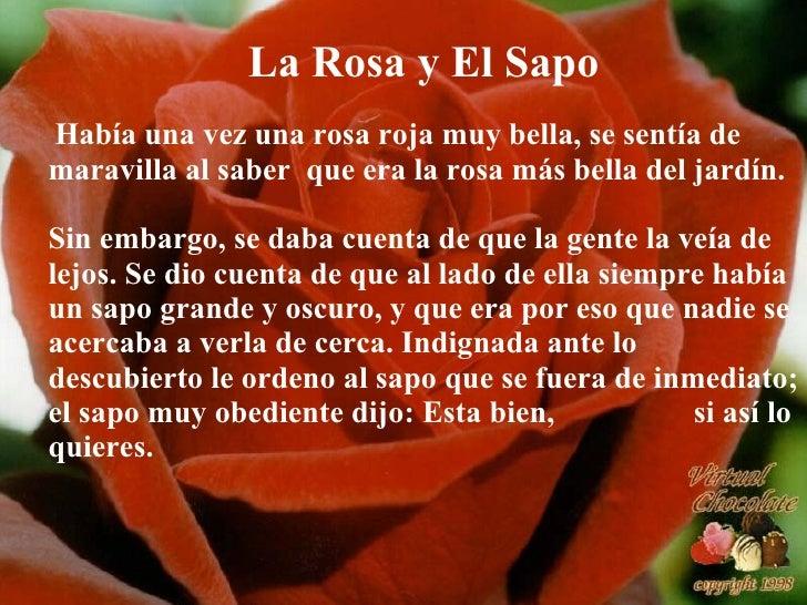 La Rosa y El Sapo Había una vez una rosa roja muy bella, se sentía de maravilla al saber  que era la rosa más bella del ja...