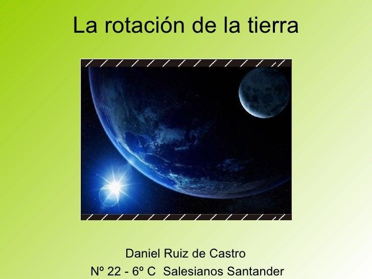 La rotación de la tierra Daniel Ruiz de Castro  Nº 22 - 6º C  Salesianos Santander