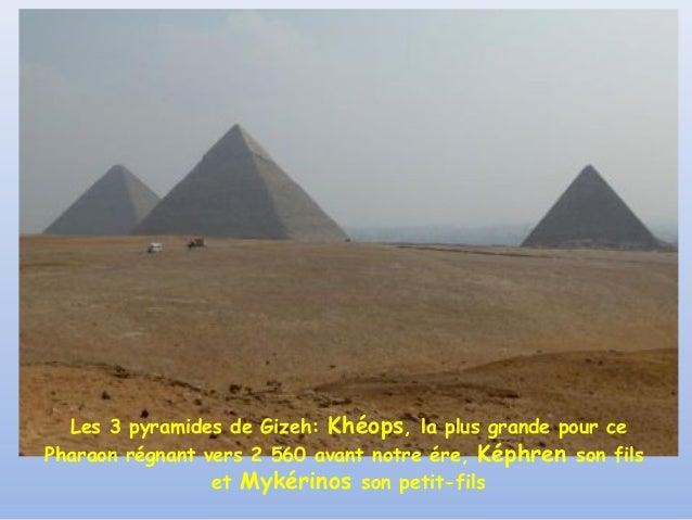 Les 3 pyramides de Gizeh: Khéops, la plus grande pour cePharaon régnant vers 2 560 avant notre ére, Képhren son fils      ...