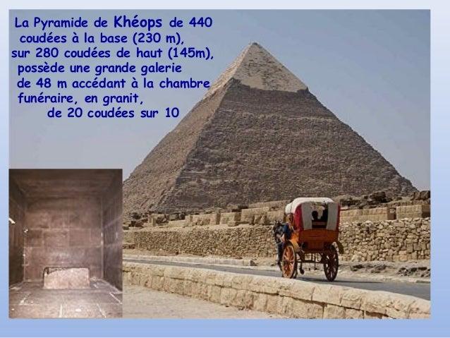 La Pyramide de Khéops de 440  coudées à la base (230 m),sur 280 coudées de haut (145m), possède une grande galerie de 48 m...