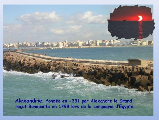 Alexandrie, fondée en -331 par Alexandre le Grand,reçut Bonaparte en 1798 lors de la campagne d'Egypte