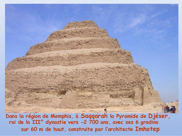Dans la région de Memphis, à Saqqarah la Pyramide de Djéser, roi de la III° dynastie vers -2 700 ans, avec ses 6 gradins  ...