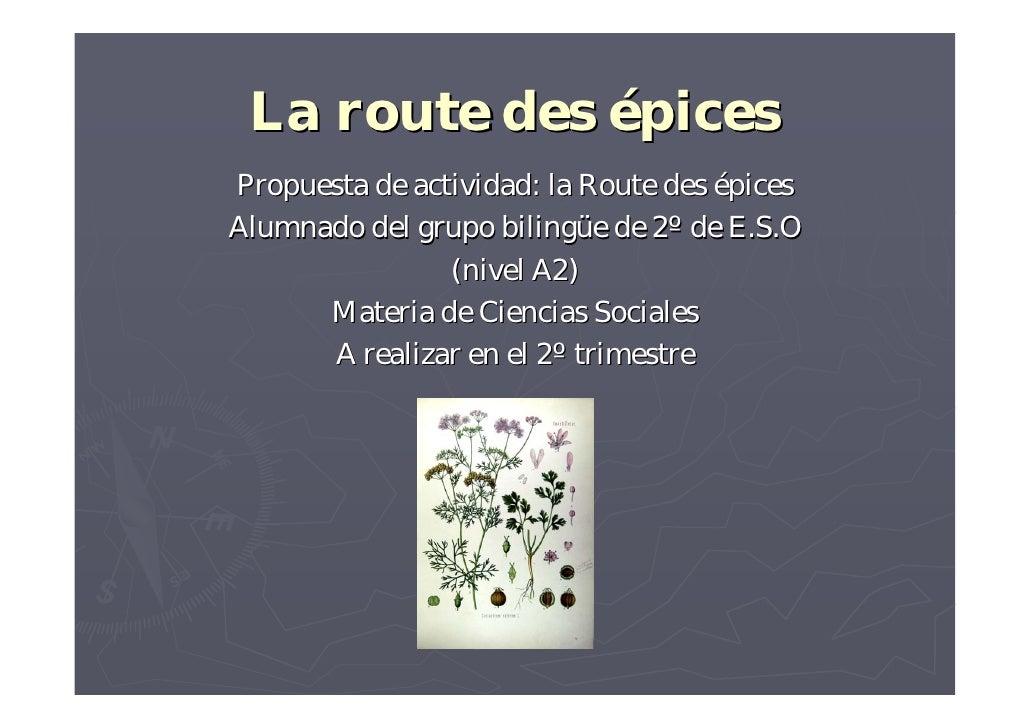 La route des épices Propuesta de actividad: la Route des épices Alumnado del grupo bilingüe de 2º de E.S.O                ...