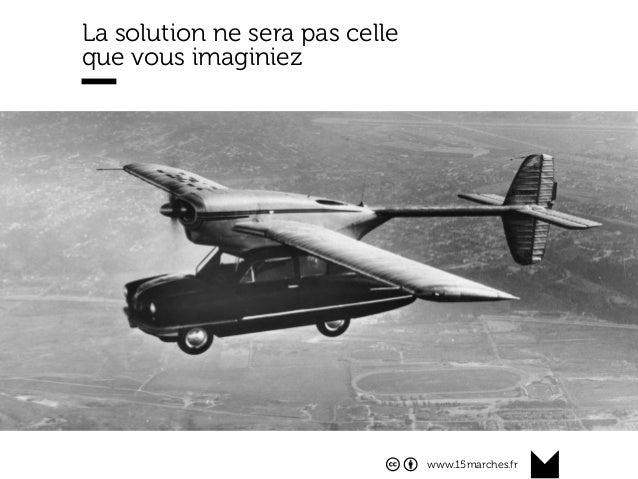 www.15marches.fr @15marches #LDTRA stephane@15marches.fr La solution ne sera pas celle que vous imaginiez