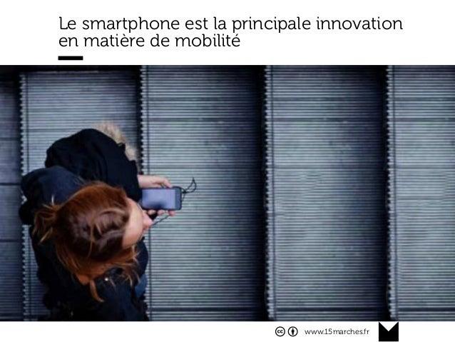 www.15marches.fr @15marches #LDTRA stephane@15marches.fr Le smartphone est la principale innovation en matière de mobilité...