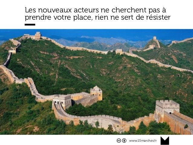 www.15marches.fr Les nouveaux acteurs ne cherchent pas à prendre votre place, rien ne sert de résister