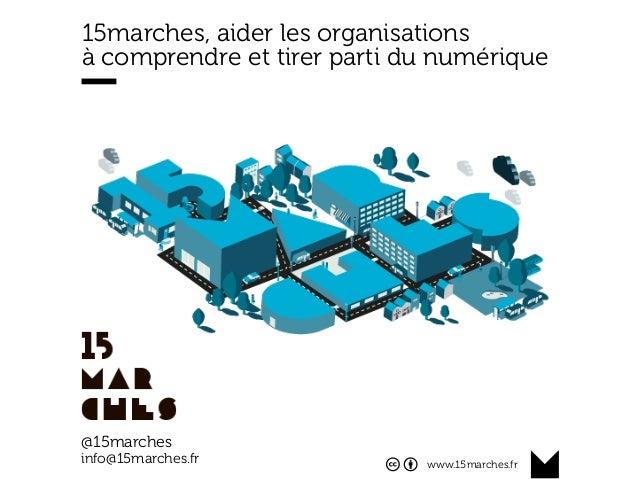 www.15marches.fr 15marches, aider les organisations à comprendre et tirer parti du numérique @15marches info@15marches.fr