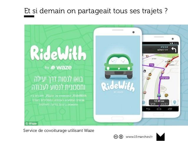 www.15marches.fr Et si demain on partageait tous ses trajets ? Service de covoiturage utilisant Waze