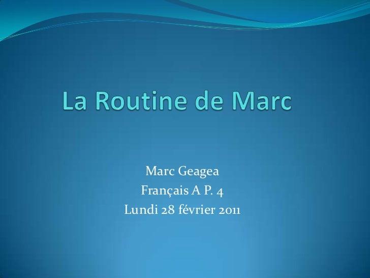 La Routine de Marc<br />Marc Geagea<br />Français A P. 4<br />Lundi 28 février 2011<br />