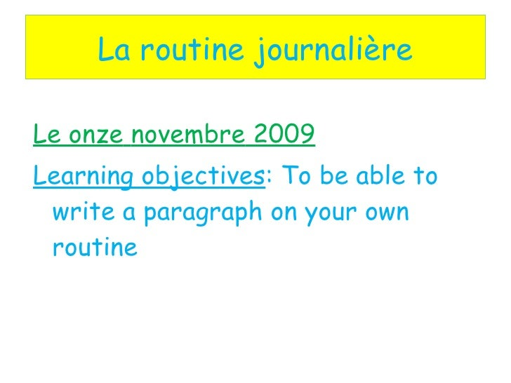 La routine journalière <ul><li>Le  onze   novembre  2009 </li></ul><ul><li>Learning objectives : To be able to write a par...