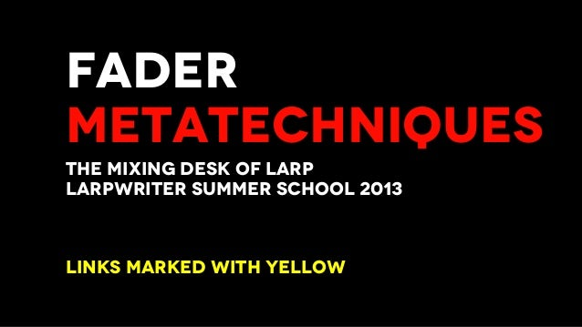 FADER METATECHNIQUES THE MIXING DESK OF LARP LARPWRITER SUMMER SCHOOL 2013 LINKS MARKED WITH YELLOW