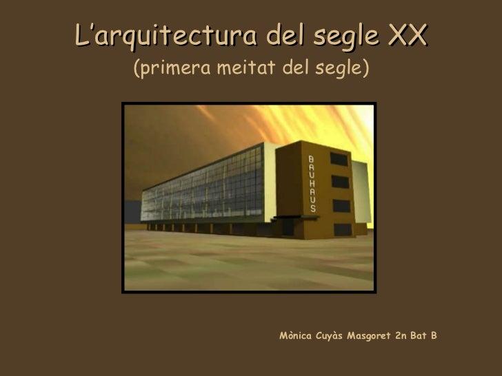 L'arquitectura del segle XX (primera meitat del segle) Mònica Cuyàs Masgoret 2n Bat B
