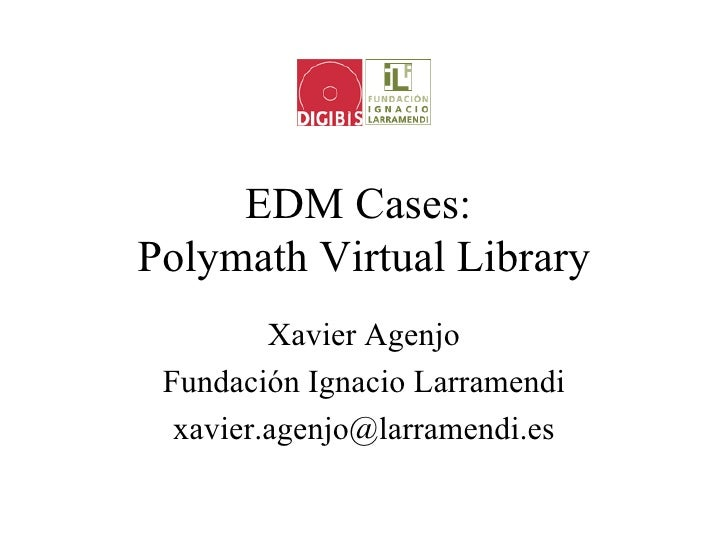 EDM Cases:Polymath Virtual Library         Xavier Agenjo Fundación Ignacio Larramendi  xavier.agenjo@larramendi.es