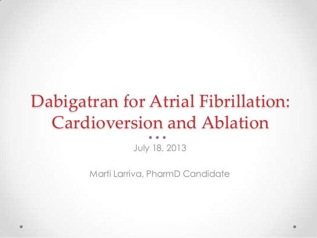 Dabigatran for Atrial Fibrillation: Cardioversion and Ablation July 18, 2013 Marti Larriva, PharmD Candidate