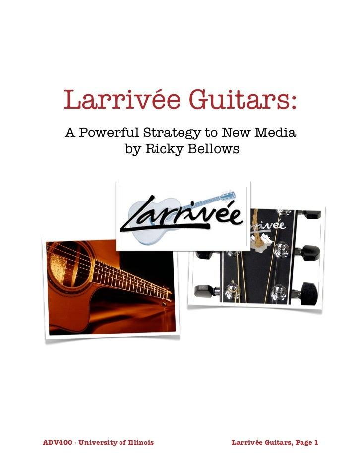 Larrivée Guitars:      A Powerful Strategy to New Media              by Ricky BellowsADV400 - University of Illinois      ...