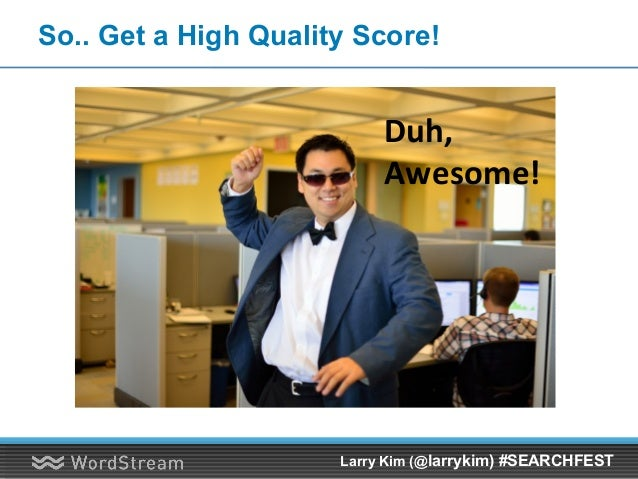 So.. Get a High Quality Score! Duh, Awesome! Larry Kim (@larrykim) #SEARCHFEST