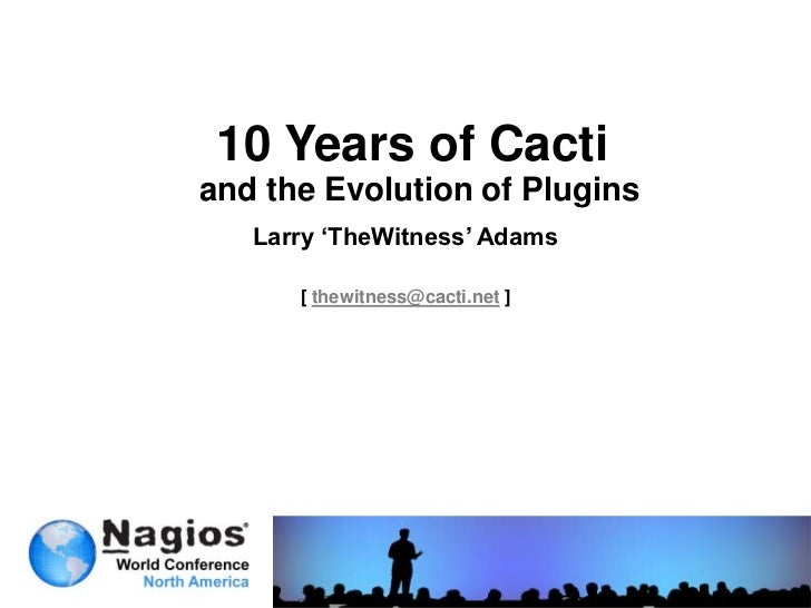 10 Years of Cacti <br />and the Evolution of Plugins<br />Larry 'TheWitness' Adams<br />[ thewitness@cacti.net ]<br />