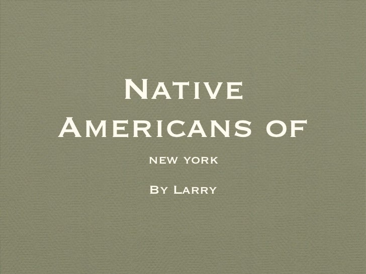 Native Americans of <ul><li>new york </li></ul><ul><li>By Larry </li></ul>