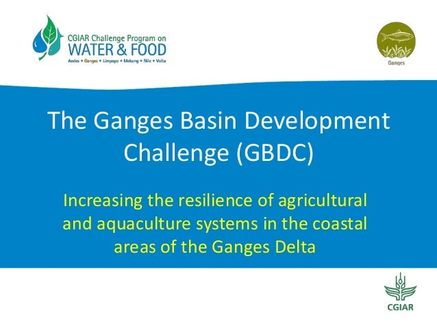 The Ganges Basin DevelopmentChallenge (GBDC)Increasing the resilience of agriculturaland aquaculture systems in the coasta...