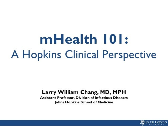 mHealth 101: A Hopkins Clinical Perspective Larry William Chang, MD, MPH Assistant Professor, Division of Infectious Disea...