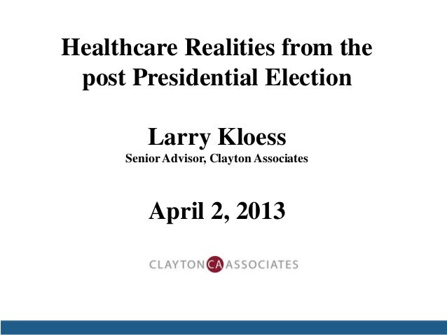 Healthcare Realities from the post Presidential Election         Larry Kloess     Senior Advisor, Clayton Associates      ...
