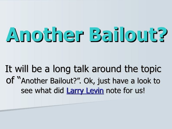 """Another Bailout? It will be a long talk around the topic of """" Another Bailout?"""". Ok, just have a look to see what did  Lar..."""