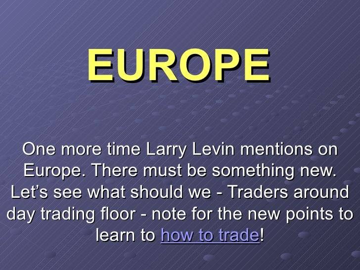 EUROPE One more time Larry Levin mentions on Europe. There must be something new. Let's see what should we - Traders aroun...