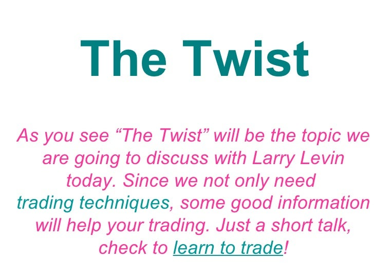 """The Twist As you see """"The Twist"""" will be the topic we are going to discuss with Larry Levin today. Since we not only need ..."""