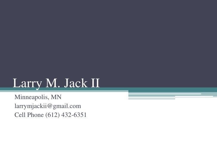 Larry M. Jack II<br />Minneapolis, MN<br />larrymjackii@gmail.com<br />Cell Phone (612) 432-6351<br />