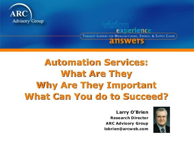 Automation Services:What Are TheyWhy Are They ImportantWhat Can You do to Succeed?Larry O'BrienResearch DirectorARC Adviso...