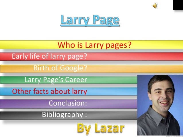 Who is Larry pages? Early life of larry page? Birth of Google? Larry Page's Career Other facts about larry Conclusion: Bib...