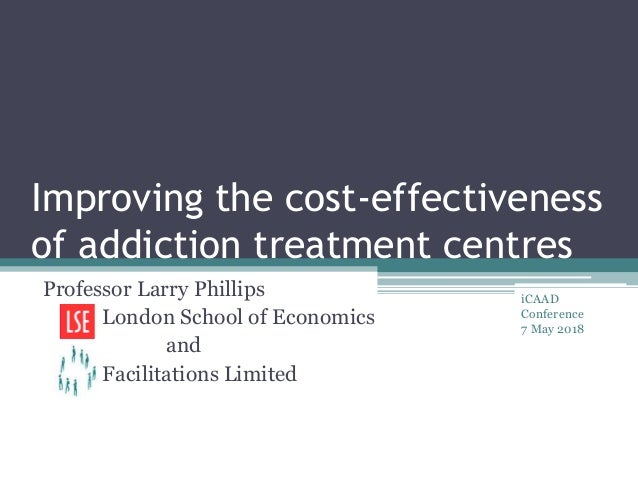 Improving the cost-effectiveness of addiction treatment centres Professor Larry Phillips London School of Economics and Fa...