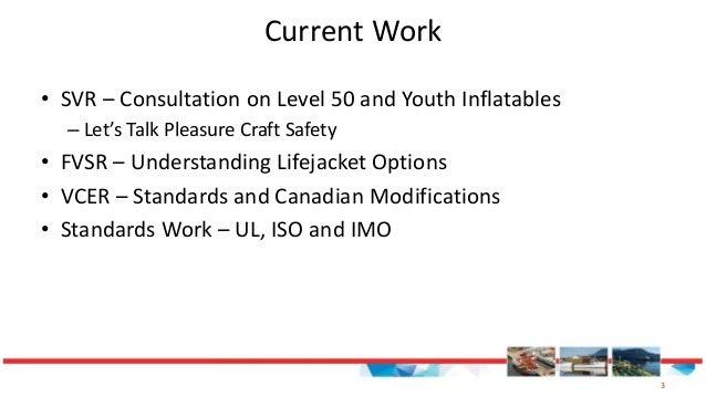 3 Current Work • SVR – Consultation on Level 50 and Youth Inflatables – Let's Talk Pleasure Craft Safety • FVSR – Understa...