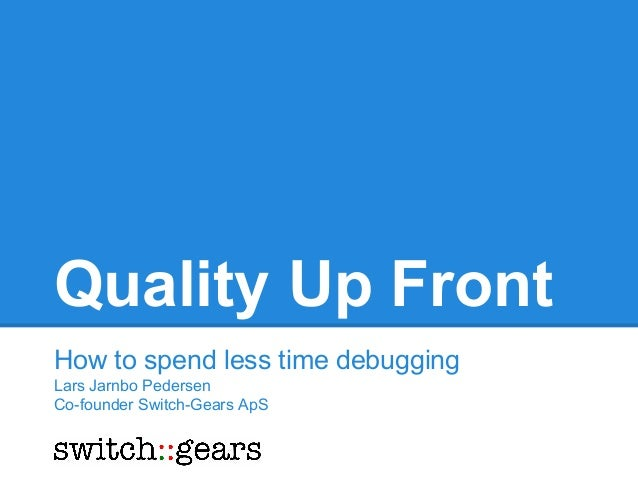 Quality Up Front How to spend less time debugging Lars Jarnbo Pedersen Co-founder Switch-Gears ApS