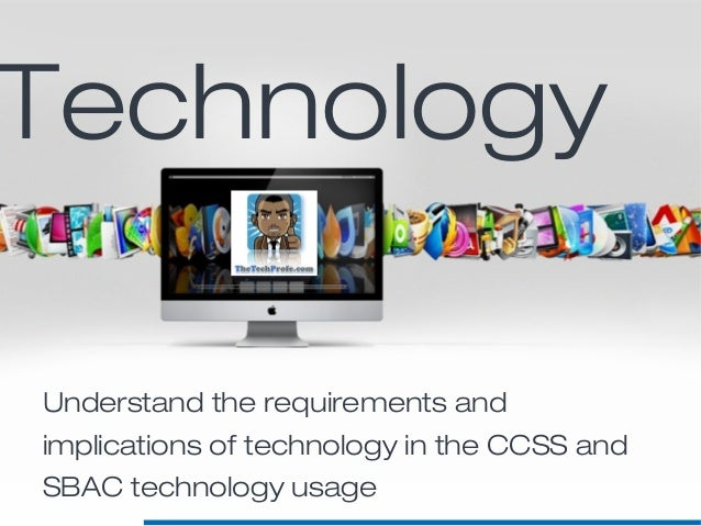 Understand the requirements andimplications of technology in the CCSS andSBAC technology usageTechnology