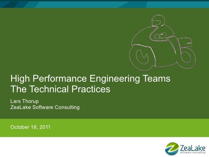 High Performance Engineering TeamsThe Technical PracticesLars ThorupZeaLake Software ConsultingOctober 18, 2011
