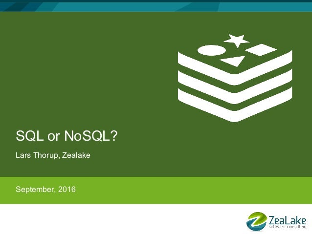 SQL or NoSQL? Lars Thorup, Zealake September, 2016
